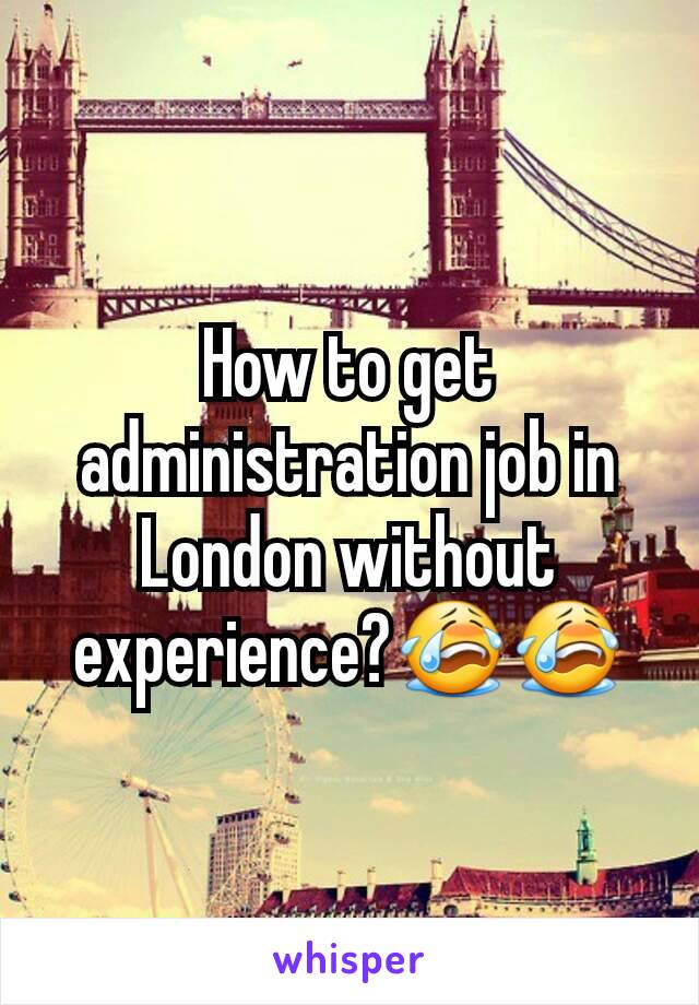 How to get administration job in London without experience?😭😭