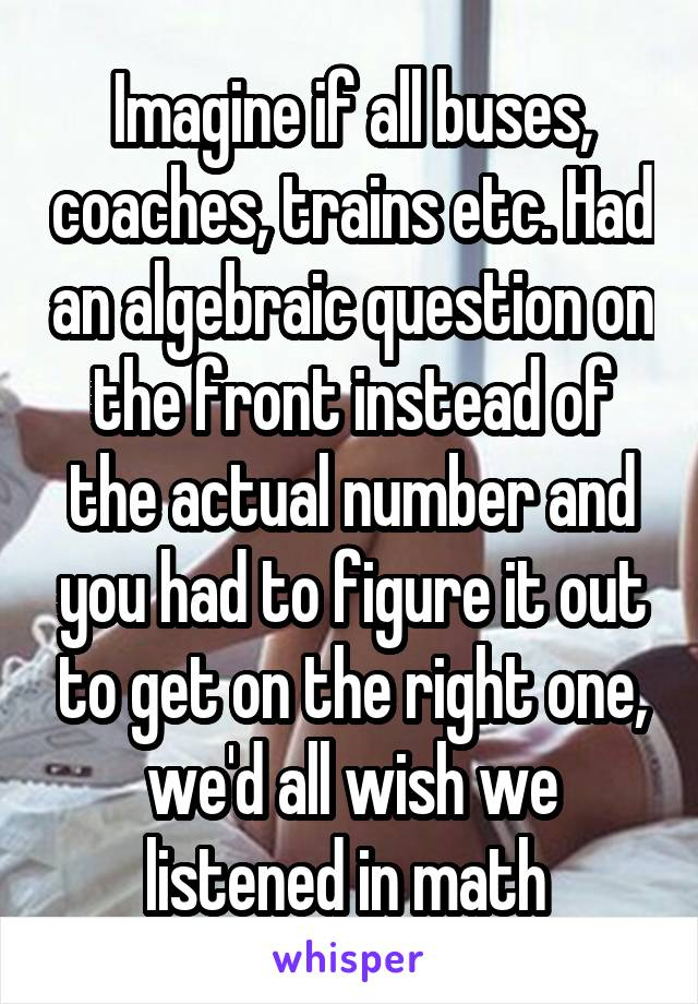 Imagine if all buses, coaches, trains etc. Had an algebraic question on the front instead of the actual number and you had to figure it out to get on the right one, we'd all wish we listened in math