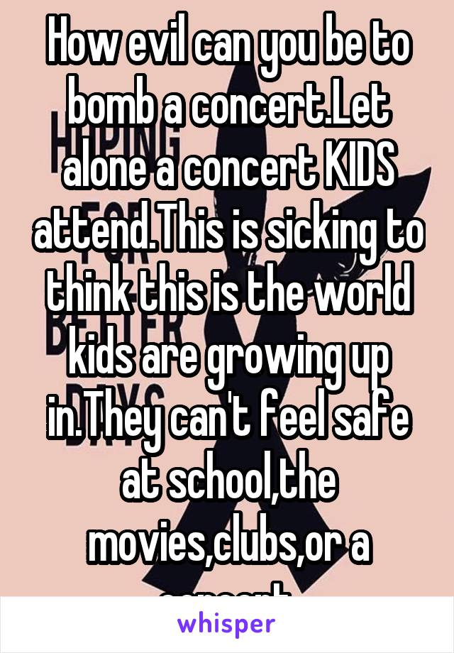 How evil can you be to bomb a concert.Let alone a concert KIDS attend.This is sicking to think this is the world kids are growing up in.They can't feel safe at school,the movies,clubs,or a concert.