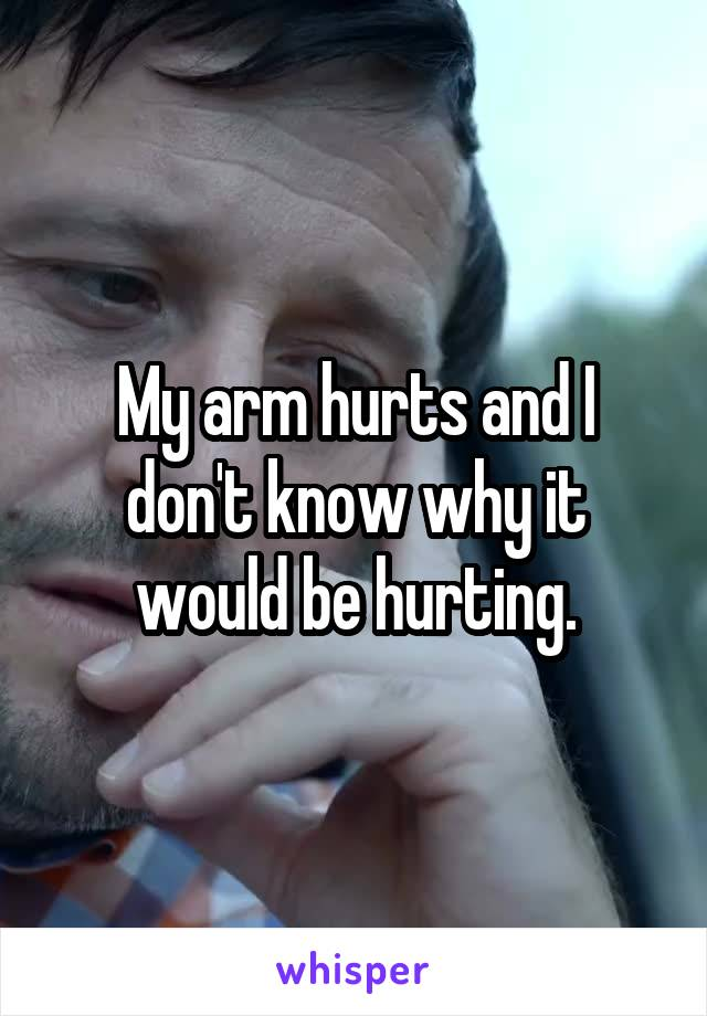 My arm hurts and I don't know why it would be hurting.