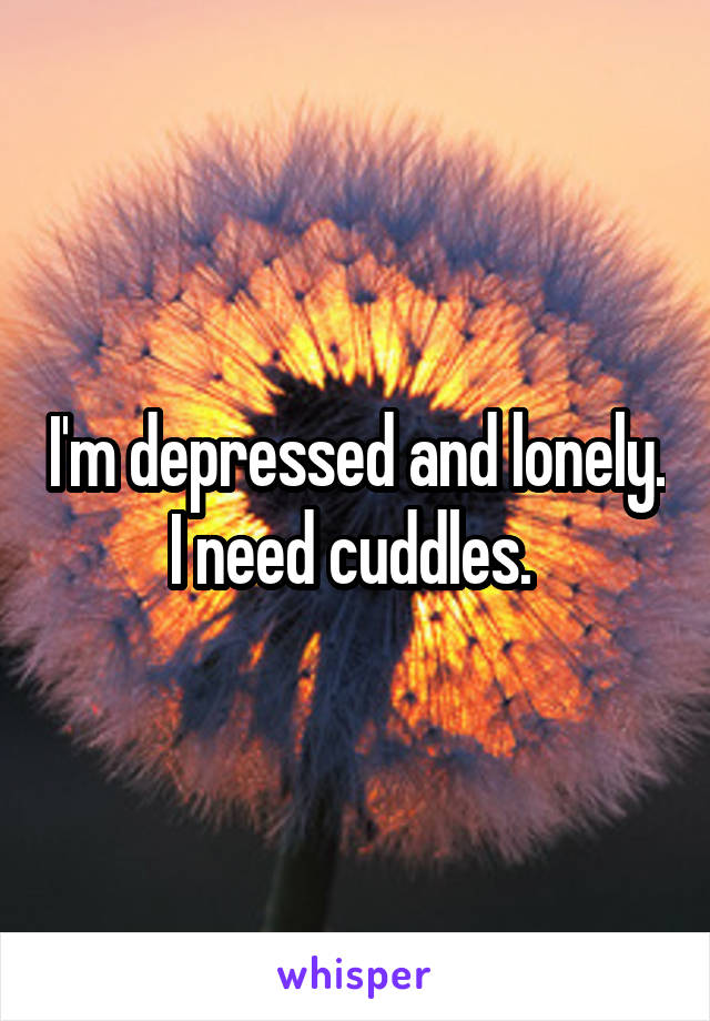 I'm depressed and lonely. I need cuddles.