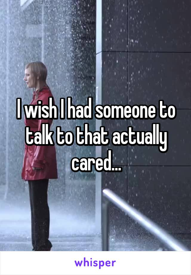 I wish I had someone to talk to that actually cared...