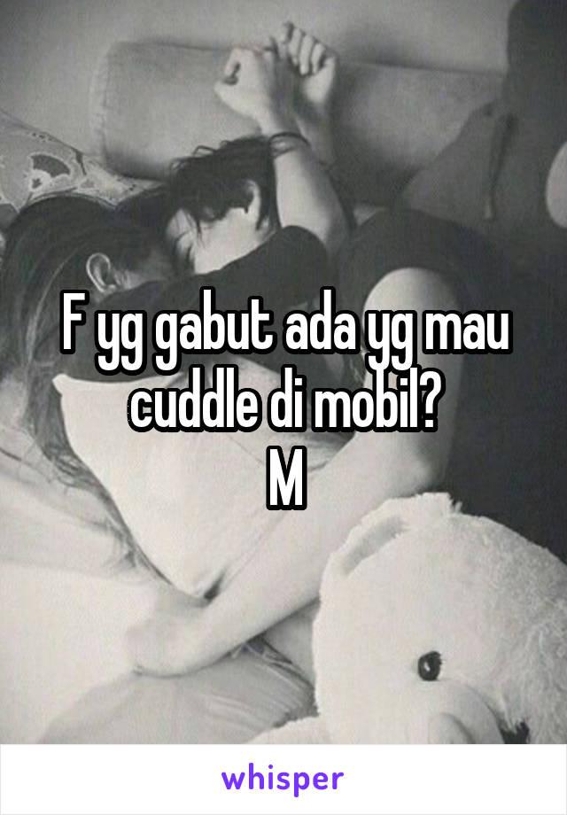 F yg gabut ada yg mau cuddle di mobil? M