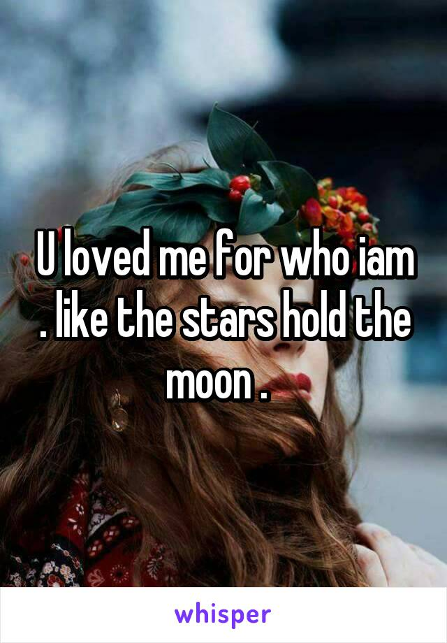 U loved me for who iam . like the stars hold the moon .