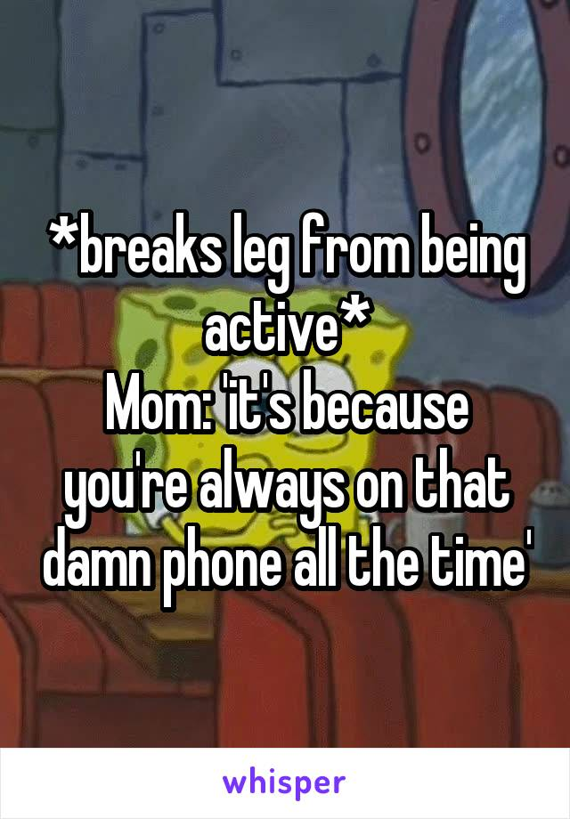 *breaks leg from being active* Mom: 'it's because you're always on that damn phone all the time'