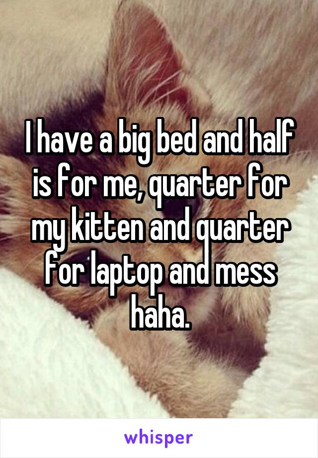 I have a big bed and half is for me, quarter for my kitten and quarter for laptop and mess haha.