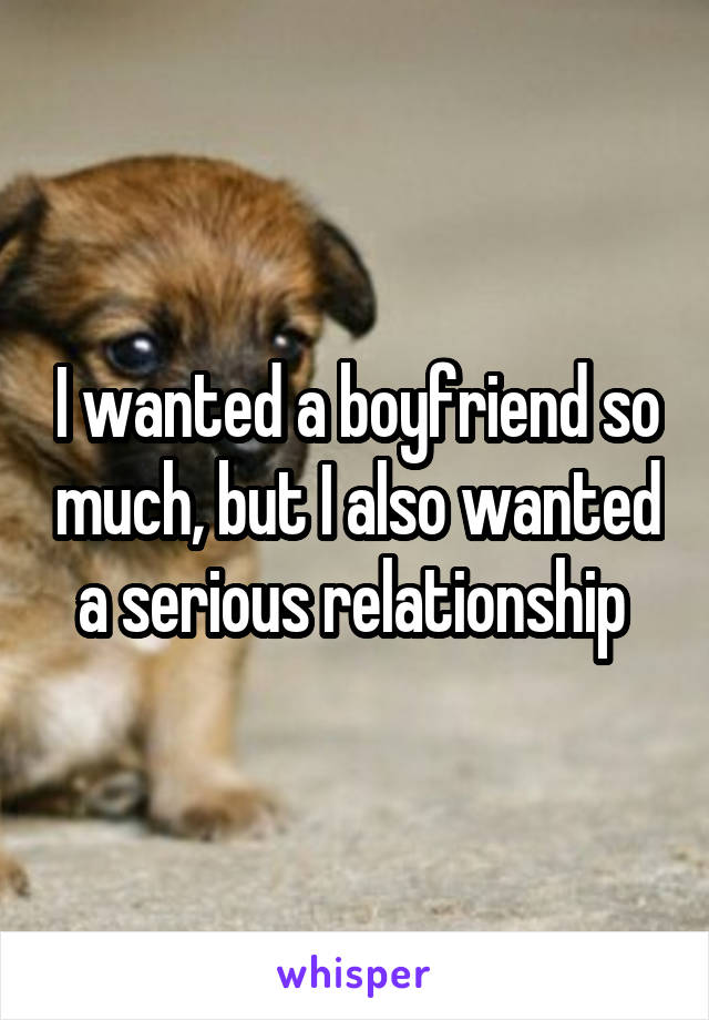 I wanted a boyfriend so much, but I also wanted a serious relationship