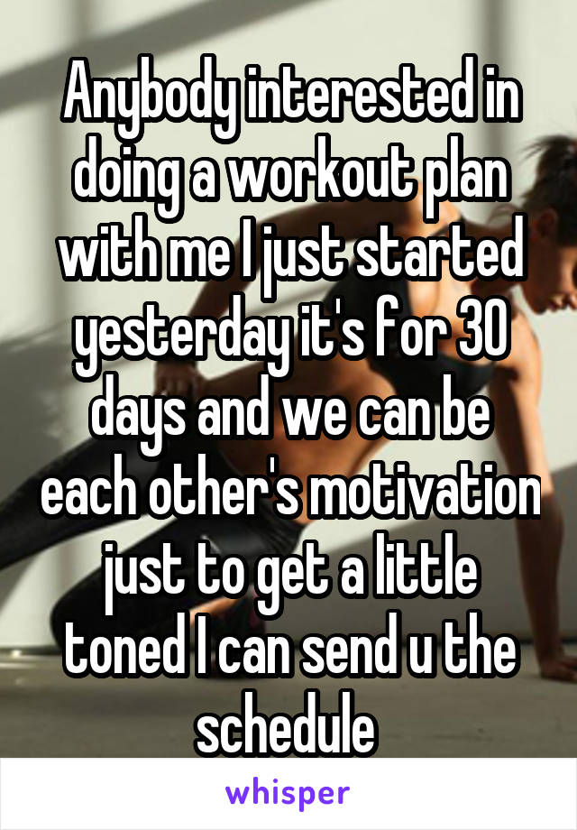 Anybody interested in doing a workout plan with me I just started yesterday it's for 30 days and we can be each other's motivation just to get a little toned I can send u the schedule