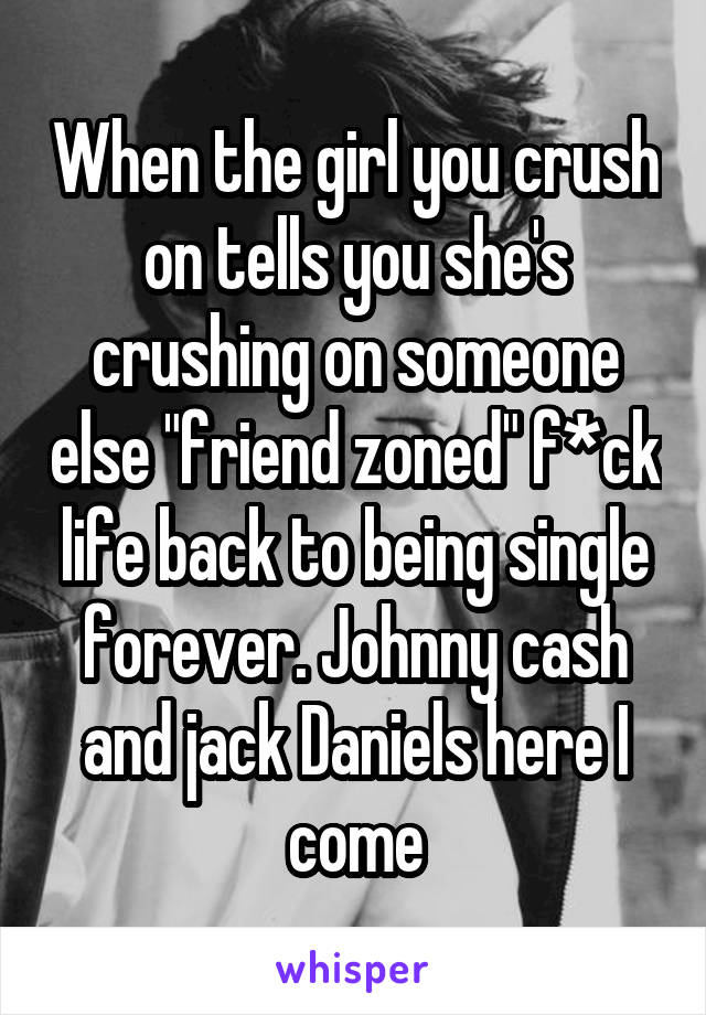 "When the girl you crush on tells you she's crushing on someone else ""friend zoned"" f*ck life back to being single forever. Johnny cash and jack Daniels here I come"