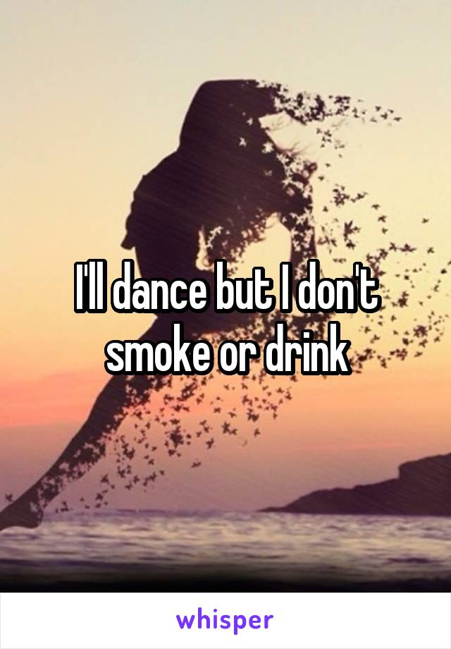 I'll dance but I don't smoke or drink