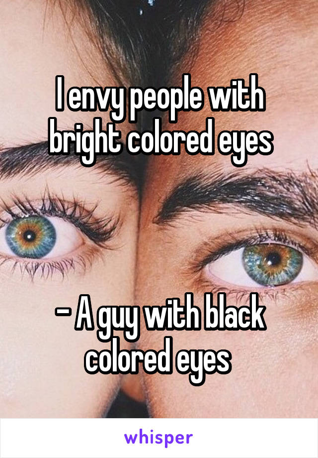 I envy people with bright colored eyes    - A guy with black colored eyes