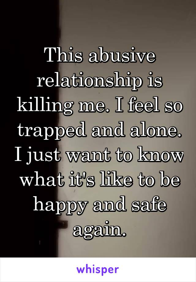 This abusive relationship is killing me. I feel so trapped and alone. I just want to know what it's like to be happy and safe again.