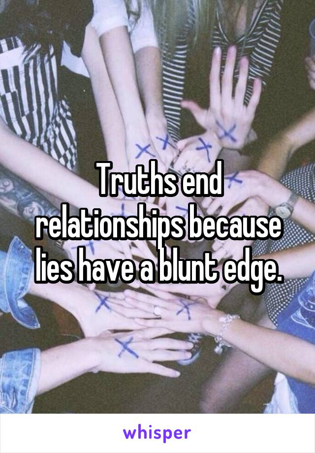 Truths end relationships because lies have a blunt edge.