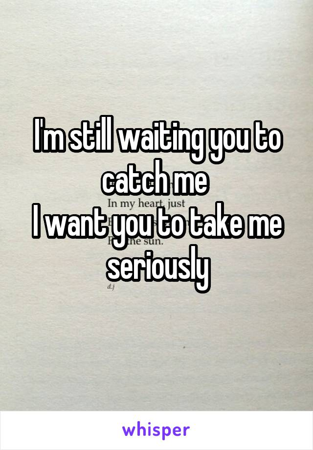 I'm still waiting you to catch me  I want you to take me seriously