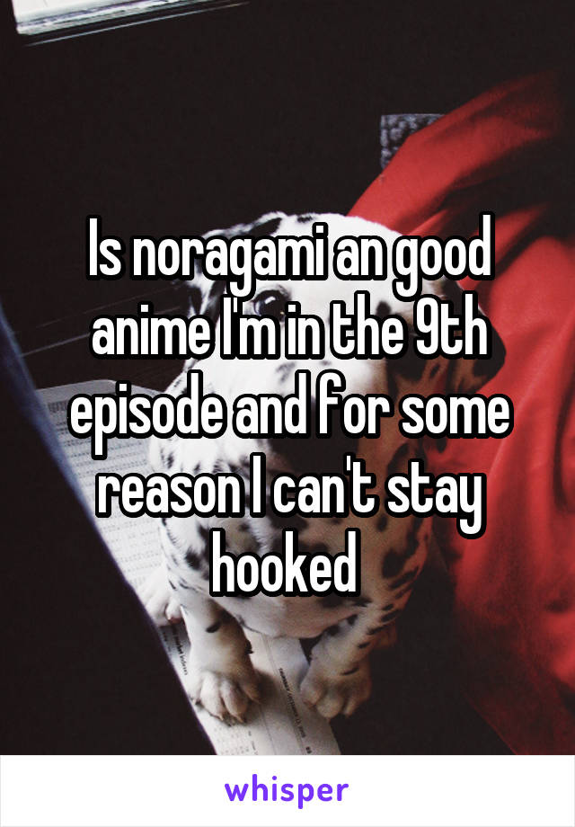 Is noragami an good anime I'm in the 9th episode and for some reason I can't stay hooked