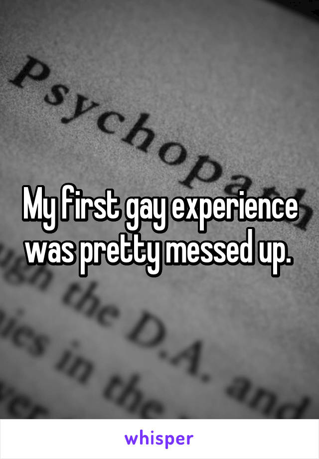 My first gay experience was pretty messed up.