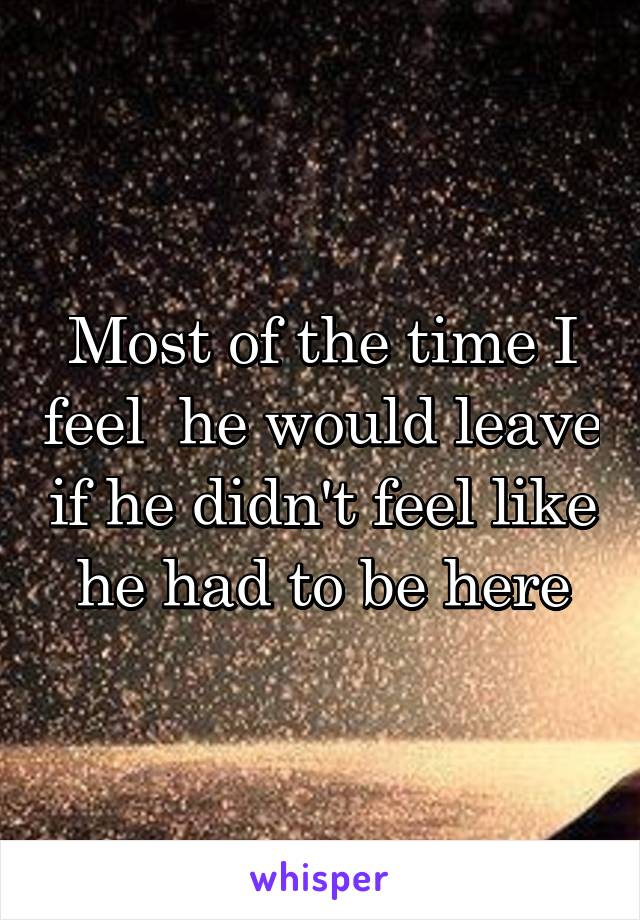 Most of the time I feel  he would leave if he didn't feel like he had to be here