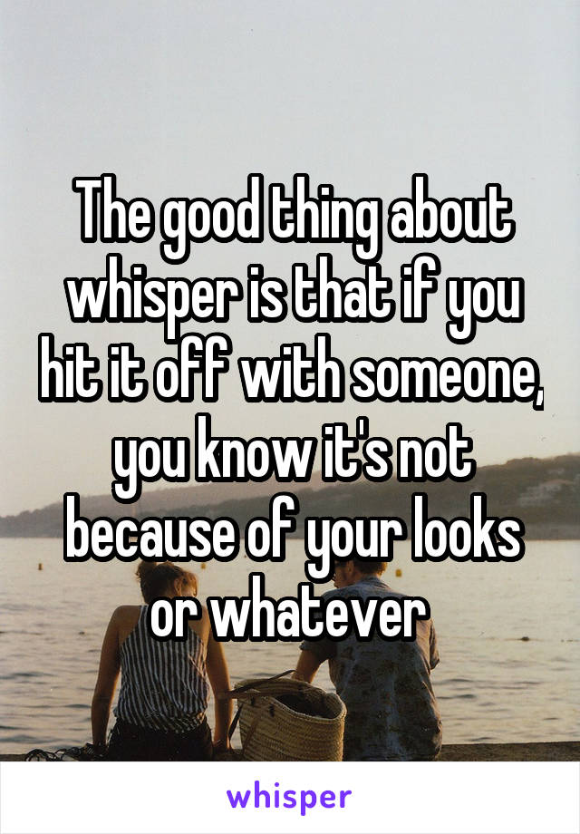 The good thing about whisper is that if you hit it off with someone, you know it's not because of your looks or whatever