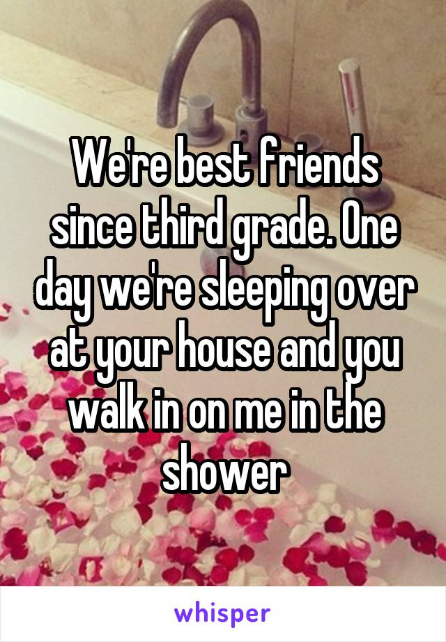 We're best friends since third grade. One day we're sleeping over at your house and you walk in on me in the shower