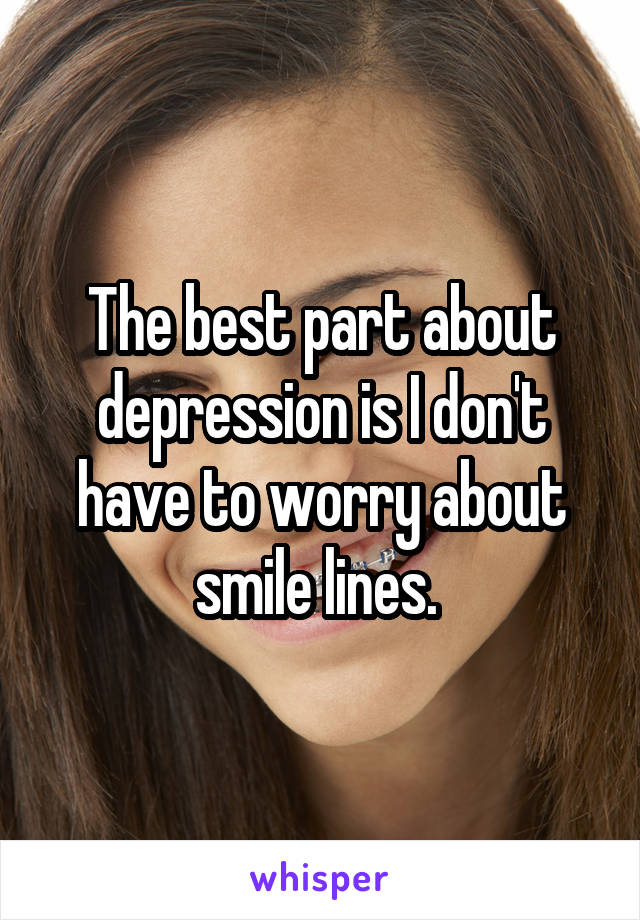 The best part about depression is I don't have to worry about smile lines.