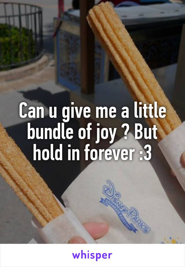 Can u give me a little bundle of joy ? But hold in forever :3
