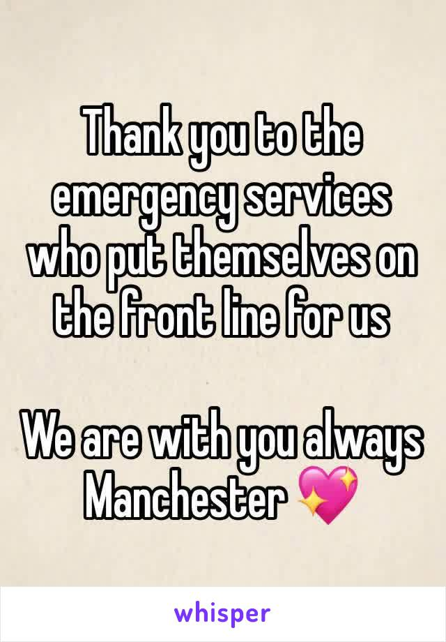 Thank you to the emergency services who put themselves on the front line for us   We are with you always Manchester 💖
