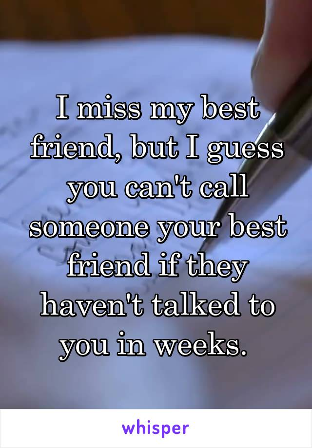 I miss my best friend, but I guess you can't call someone your best friend if they haven't talked to you in weeks.