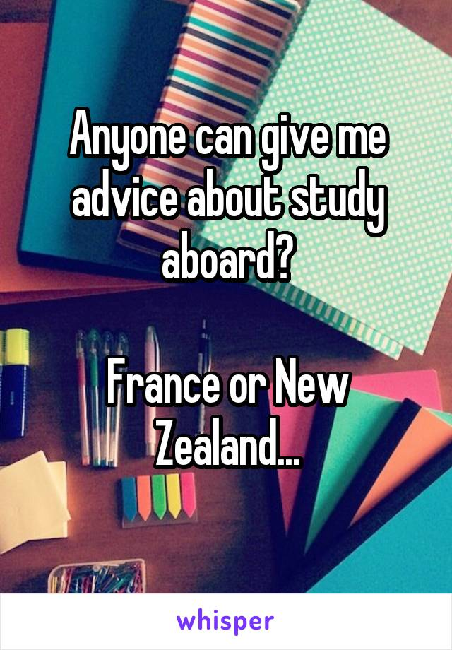 Anyone can give me advice about study aboard?  France or New Zealand...
