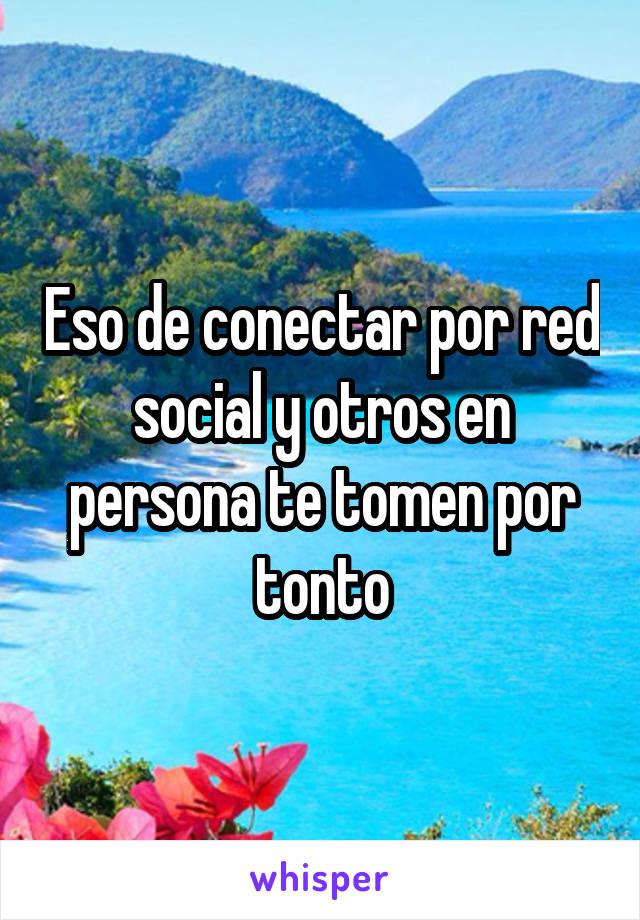 Eso de conectar por red social y otros en persona te tomen por tonto