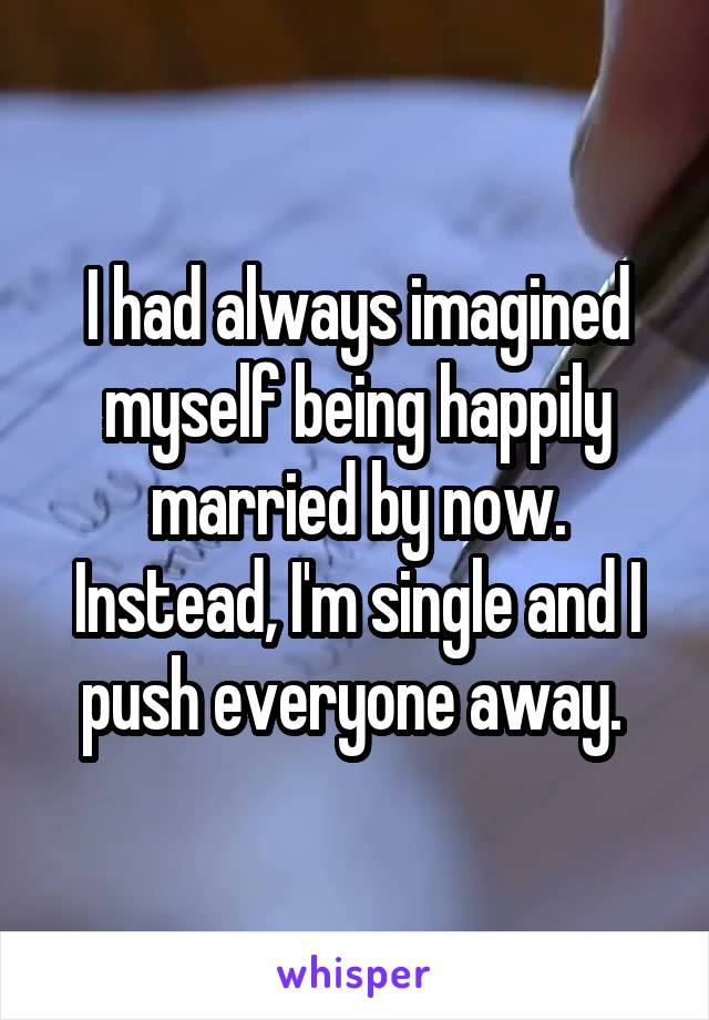 I had always imagined myself being happily married by now. Instead, I'm single and I push everyone away.