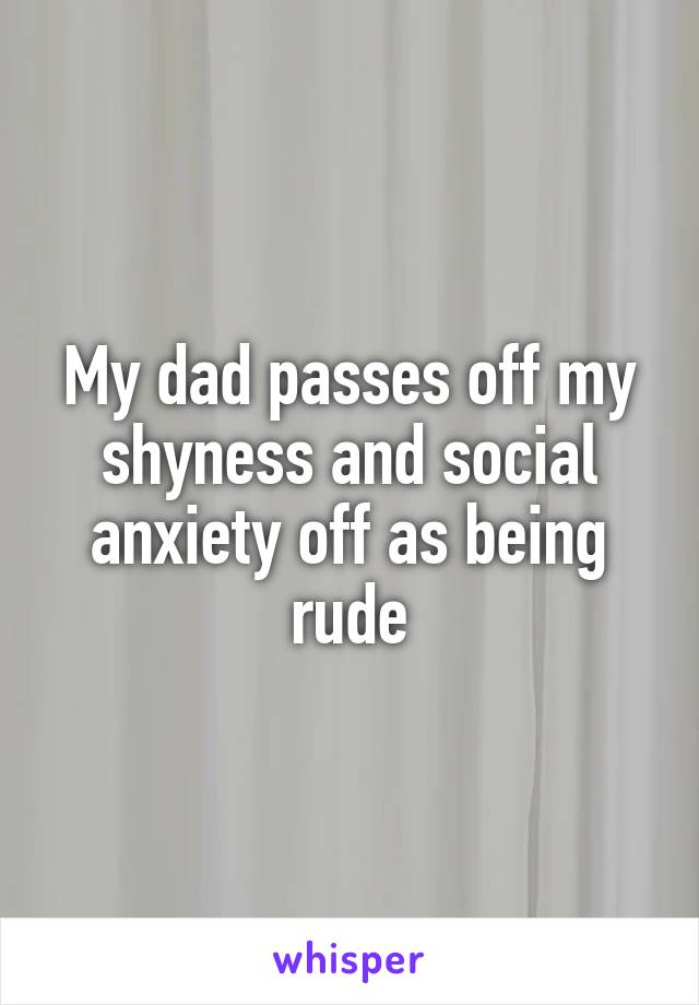 My dad passes off my shyness and social anxiety off as being rude