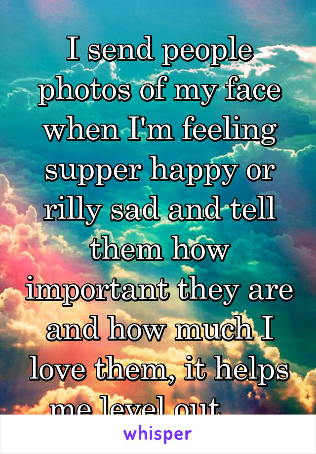 I send people photos of my face when I'm feeling supper happy or rilly sad and tell them how important they are and how much I love them, it helps me level out......