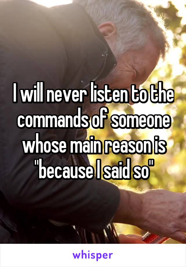 """I will never listen to the commands of someone whose main reason is """"because I said so"""""""