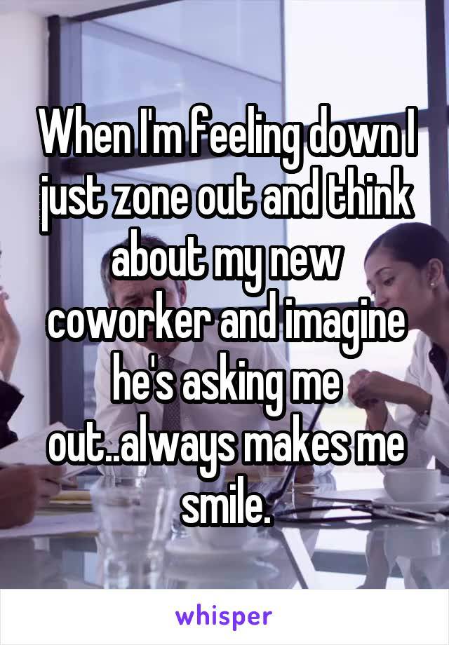 When I'm feeling down I just zone out and think about my new coworker and imagine he's asking me out..always makes me smile.