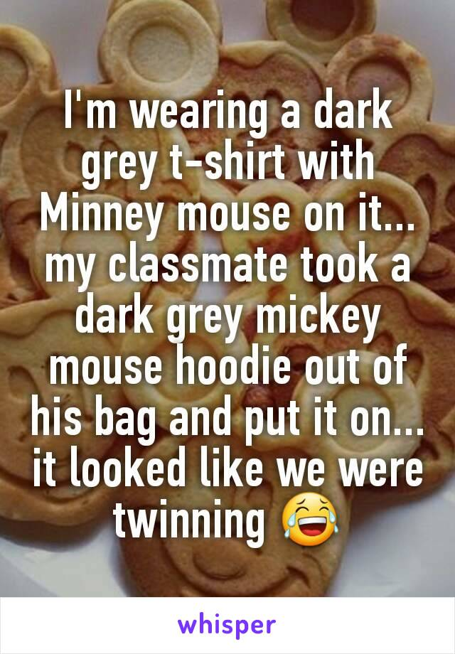 I'm wearing a dark grey t-shirt with Minney mouse on it... my classmate took a dark grey mickey mouse hoodie out of his bag and put it on... it looked like we were twinning 😂