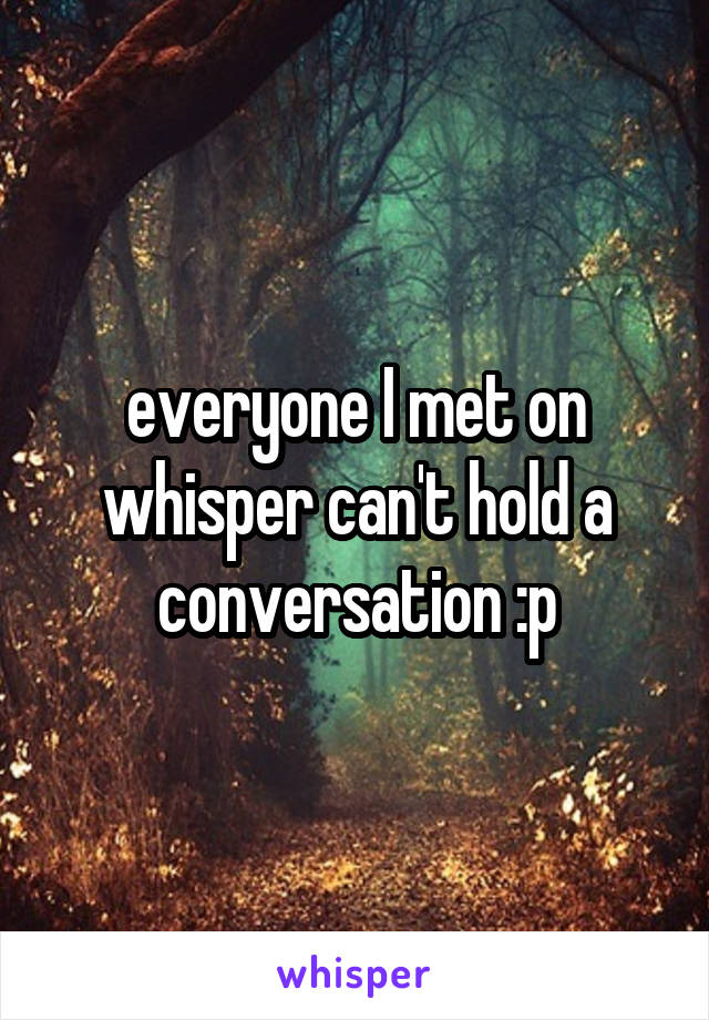 everyone I met on whisper can't hold a conversation :p