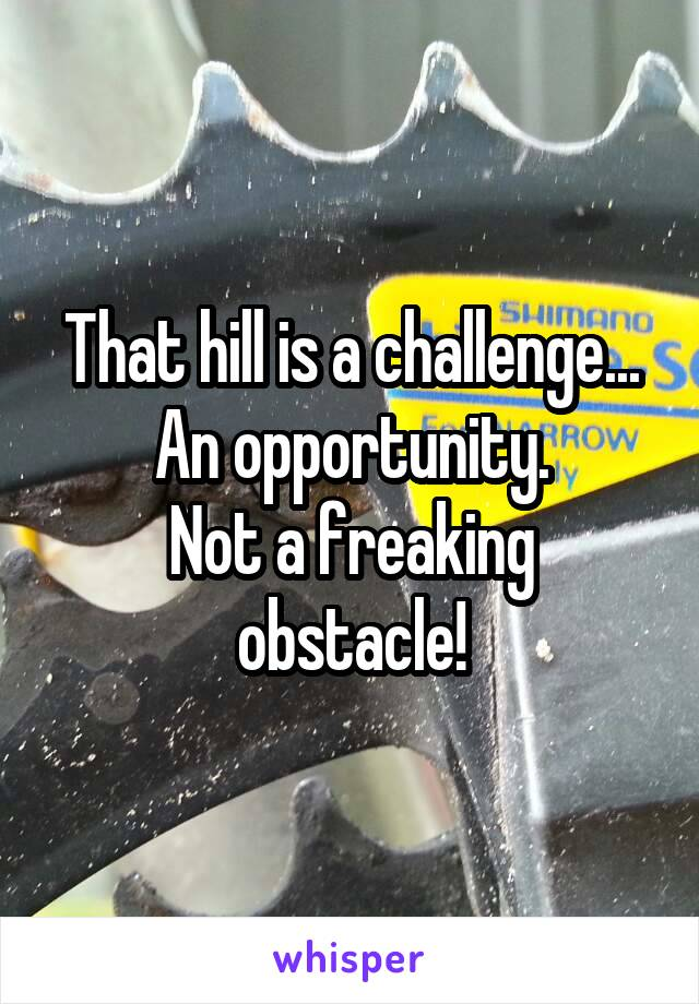 That hill is a challenge... An opportunity. Not a freaking obstacle!