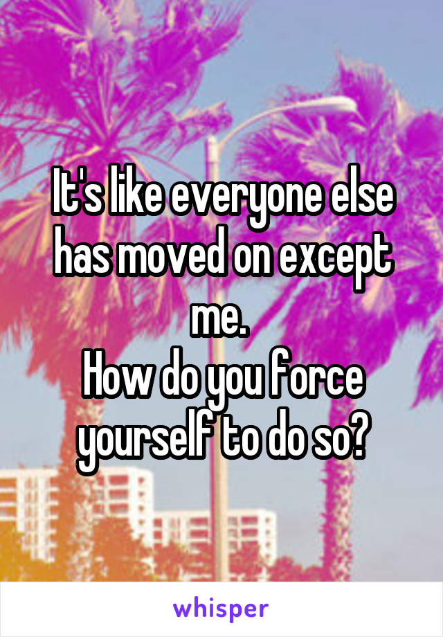 It's like everyone else has moved on except me.  How do you force yourself to do so?