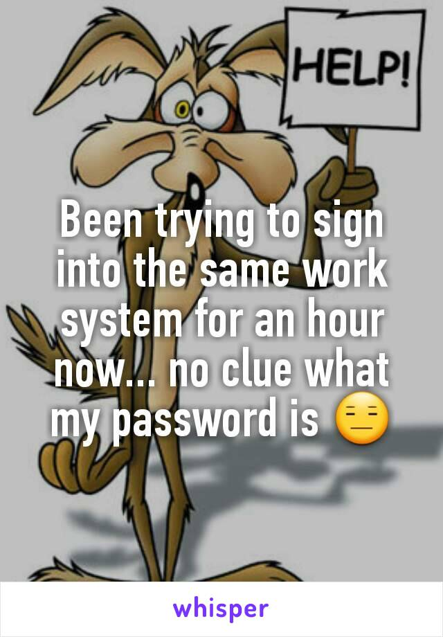 Been trying to sign into the same work system for an hour now... no clue what my password is 😑