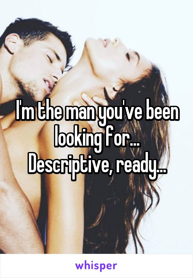 I'm the man you've been looking for... Descriptive, ready...