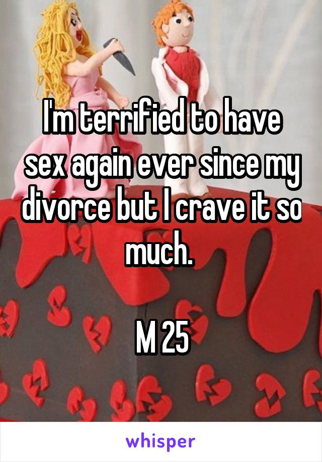 I'm terrified to have sex again ever since my divorce but I crave it so much.   M 25