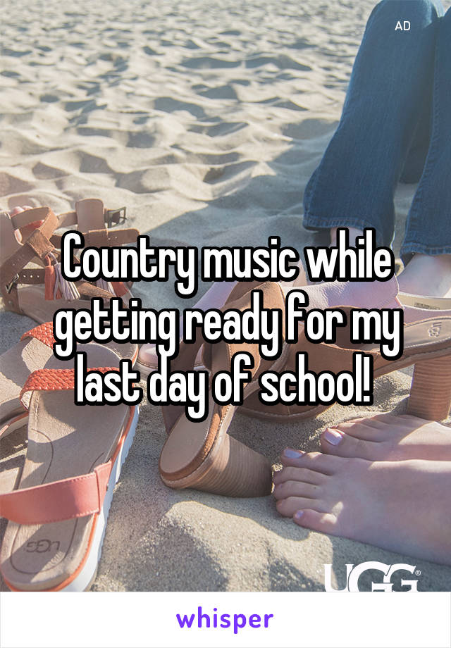 Country music while getting ready for my last day of school!