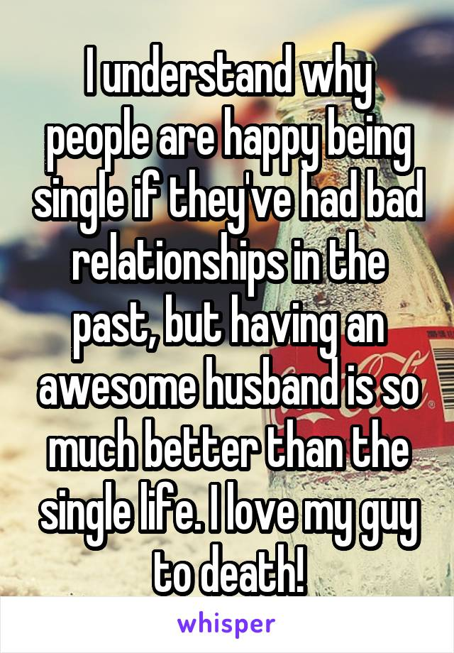 I understand why people are happy being single if they've had bad relationships in the past, but having an awesome husband is so much better than the single life. I love my guy to death!