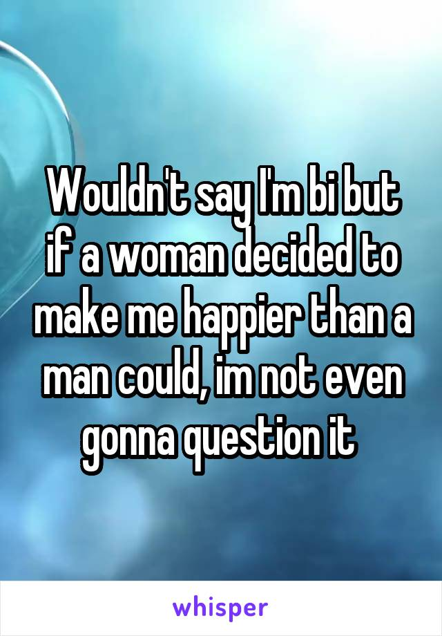 Wouldn't say I'm bi but if a woman decided to make me happier than a man could, im not even gonna question it