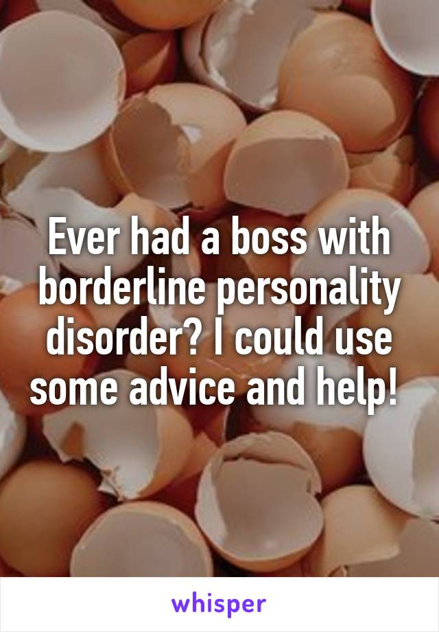 Ever had a boss with borderline personality disorder? I could use some advice and help!