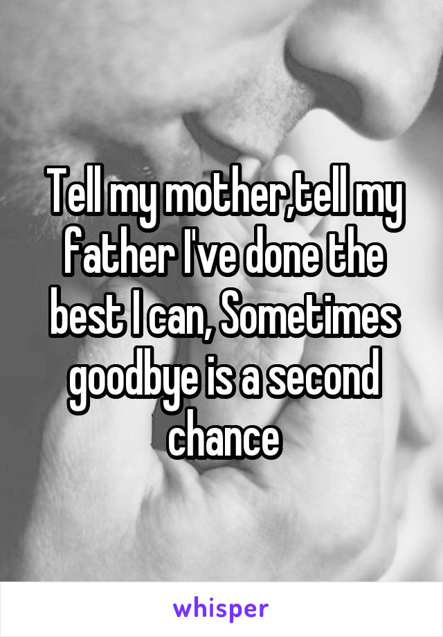 Tell my mother,tell my father I've done the best I can, Sometimes goodbye is a second chance