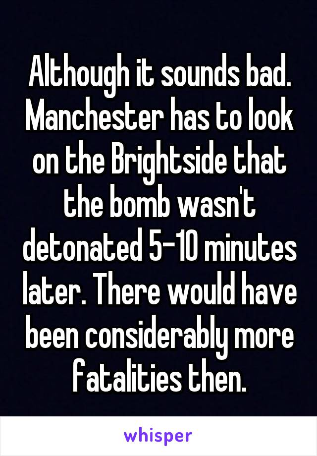 Although it sounds bad. Manchester has to look on the Brightside that the bomb wasn't detonated 5-10 minutes later. There would have been considerably more fatalities then.