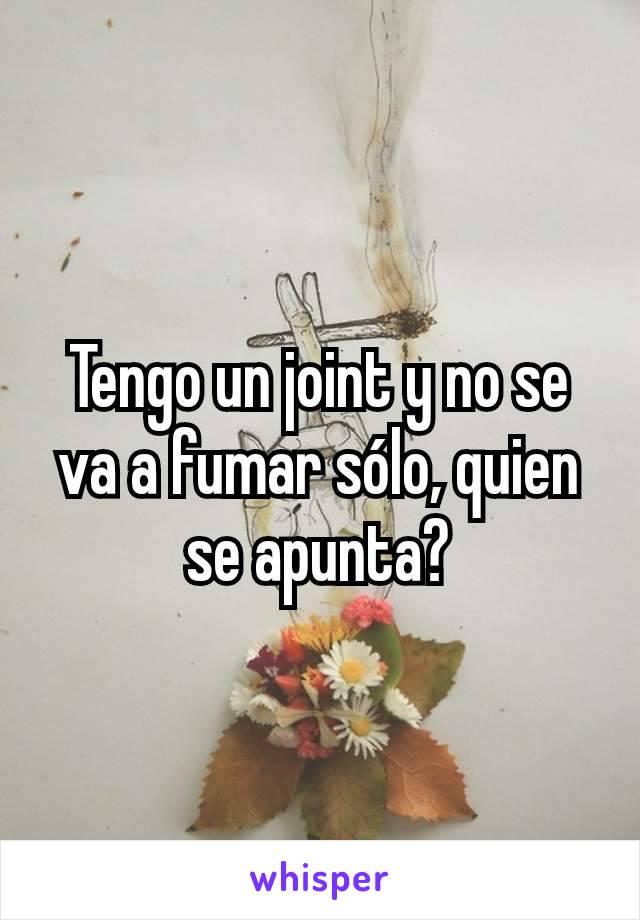 Tengo un joint y no se va a fumar sólo, quien se apunta?