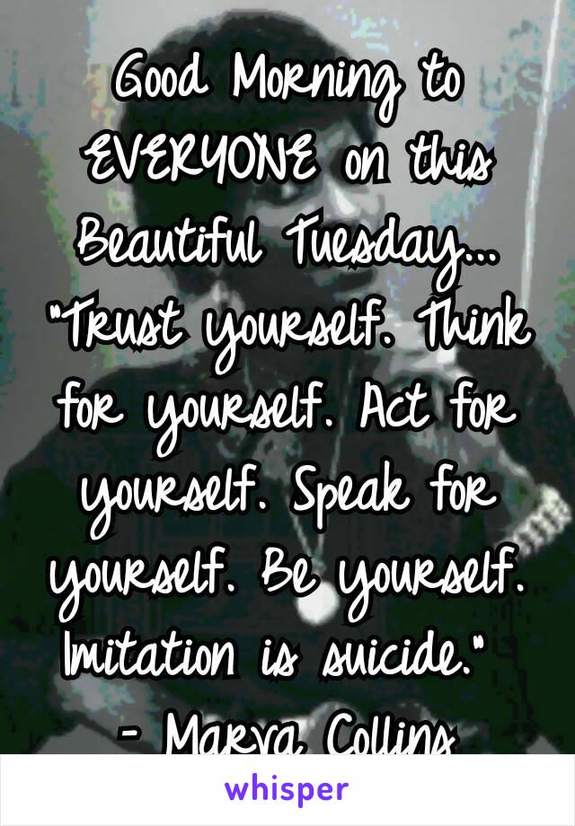 """Good Morning to EVERYONE on this Beautiful Tuesday... """"Trust yourself. Think for yourself. Act for yourself. Speak for yourself. Be yourself. Imitation is suicide.""""  – Marva Collins"""