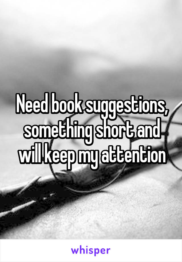 Need book suggestions, something short and will keep my attention